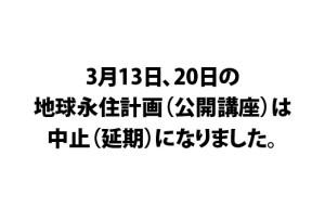 3月13日、20日の地球永住計画(公開講座)は中止(延期)になりました。